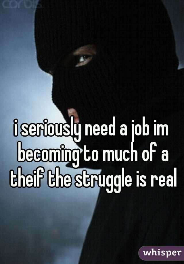 i seriously need a job im becoming to much of a theif the struggle is real