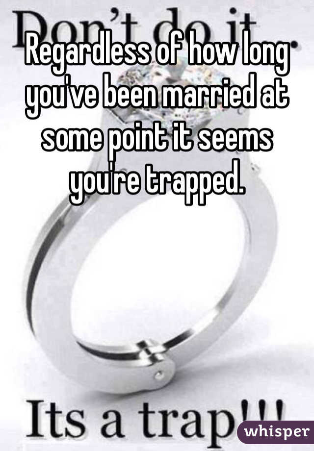Regardless of how long you've been married at some point it seems you're trapped.