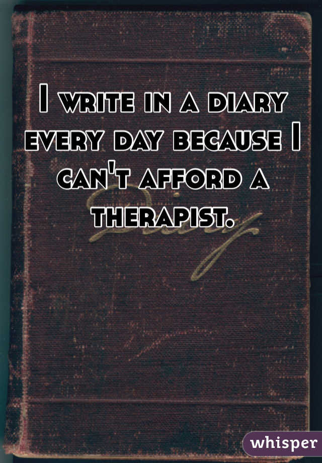 I write in a diary every day because I can't afford a therapist.