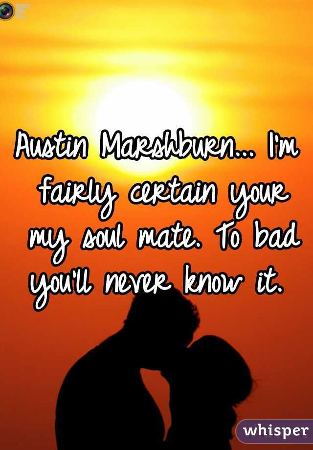 Austin Marshburn... I'm fairly certain your my soul mate. To bad you'll never know it.
