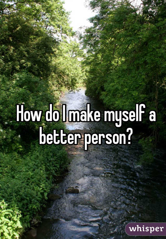 How do I make myself a better person?