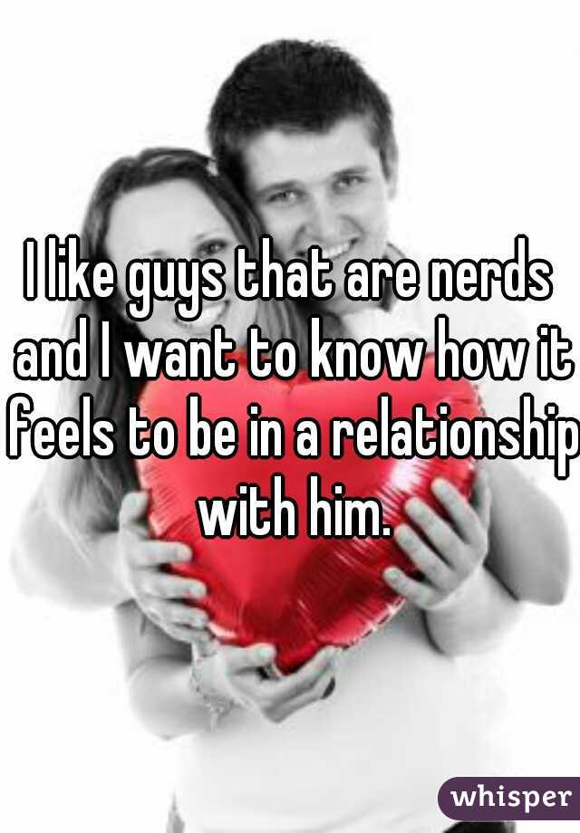 I like guys that are nerds and I want to know how it feels to be in a relationship with him.