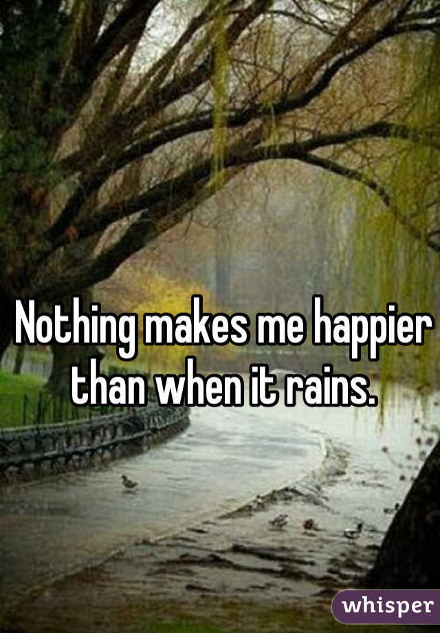 Nothing makes me happier than when it rains.