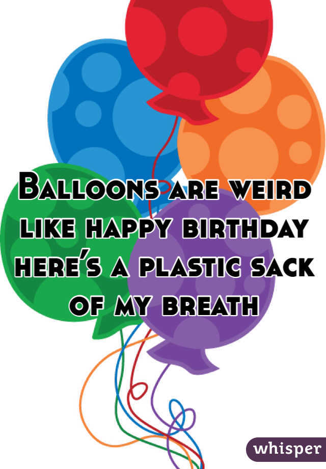 Balloons are weird like happy birthday here's a plastic sack of my breath