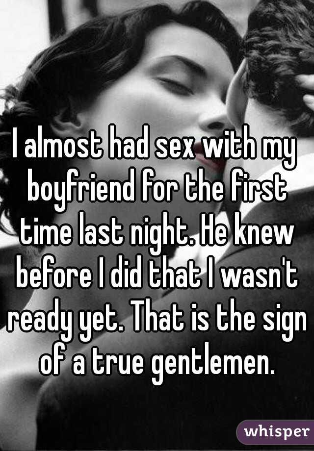 I almost had sex with my boyfriend for the first time last night. He knew before I did that I wasn't ready yet. That is the sign of a true gentlemen.