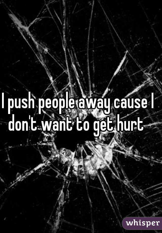 I push people away cause I don't want to get hurt