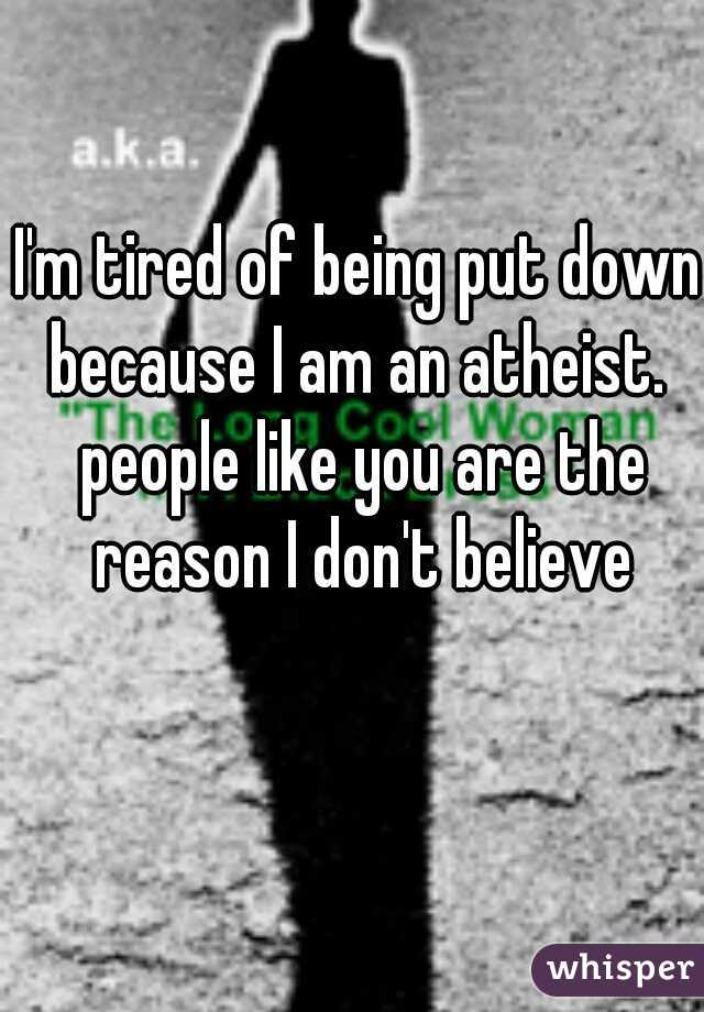 I'm tired of being put down because I am an atheist.  people like you are the reason I don't believe