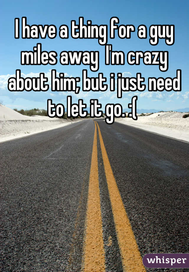 I have a thing for a guy miles away  I'm crazy about him; but i just need to let it go. :(