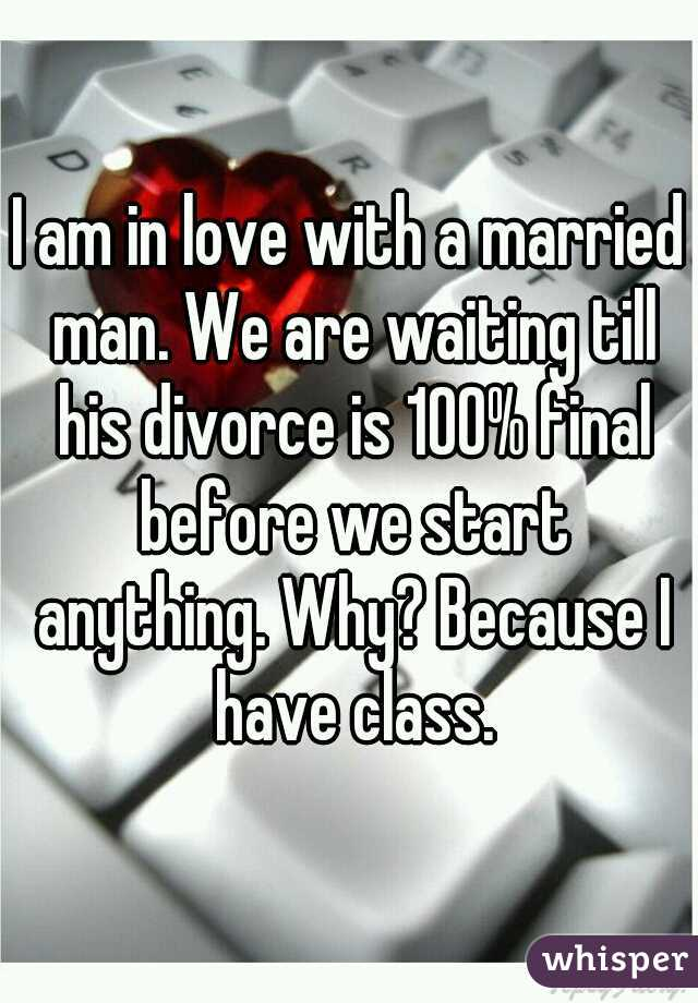 I am in love with a married man. We are waiting till his divorce is 100% final before we start anything. Why? Because I have class.