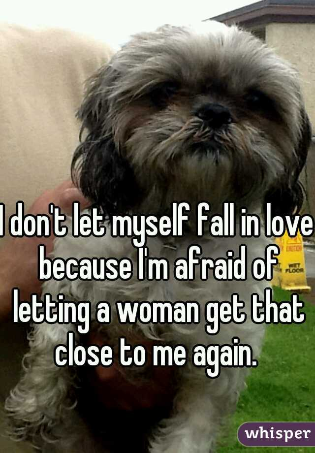 I don't let myself fall in love because I'm afraid of letting a woman get that close to me again.