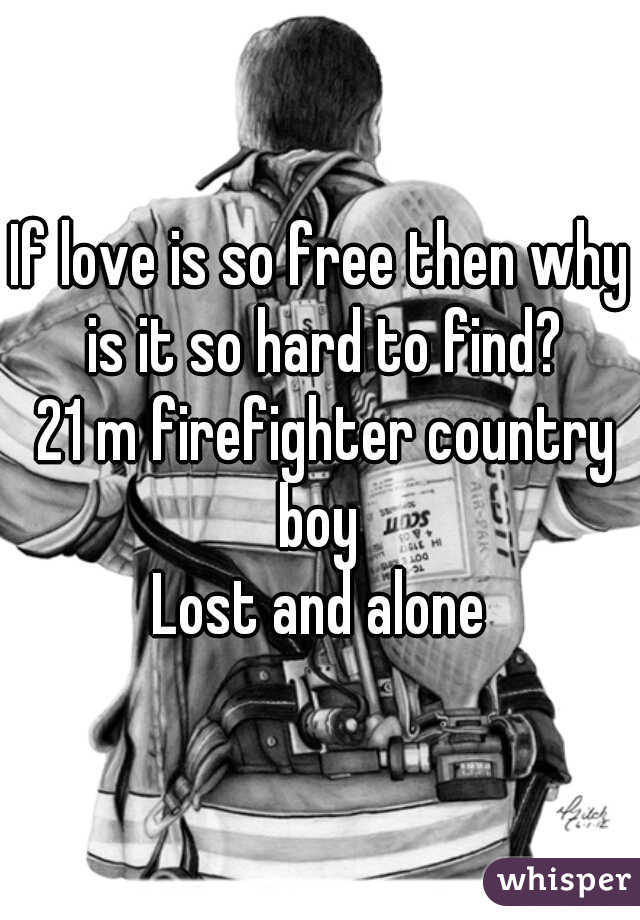 If love is so free then why is it so hard to find?  21 m firefighter country boy  Lost and alone