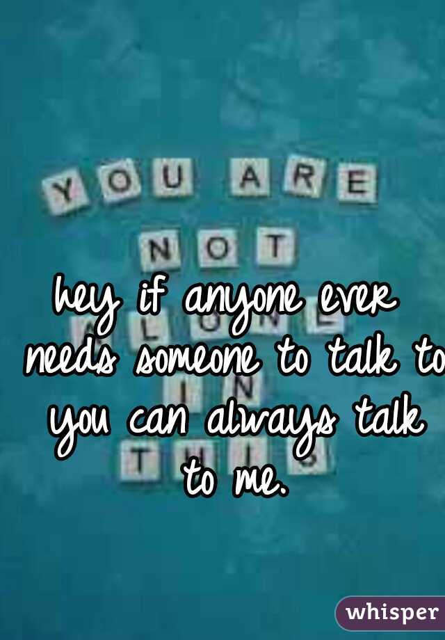 hey if anyone ever needs someone to talk to you can always talk to me.