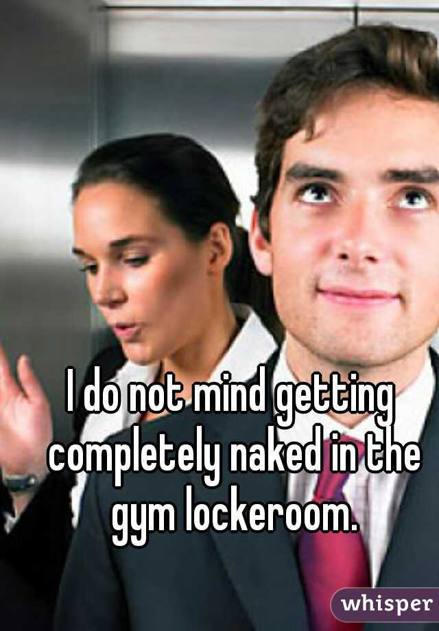 I do not mind getting completely naked in the gym lockeroom.