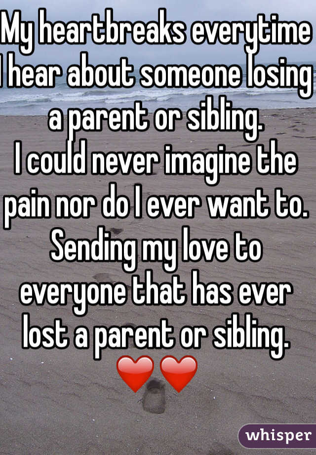 My heartbreaks everytime I hear about someone losing a parent or sibling.  I could never imagine the pain nor do I ever want to.  Sending my love to everyone that has ever lost a parent or sibling.  ❤️❤️