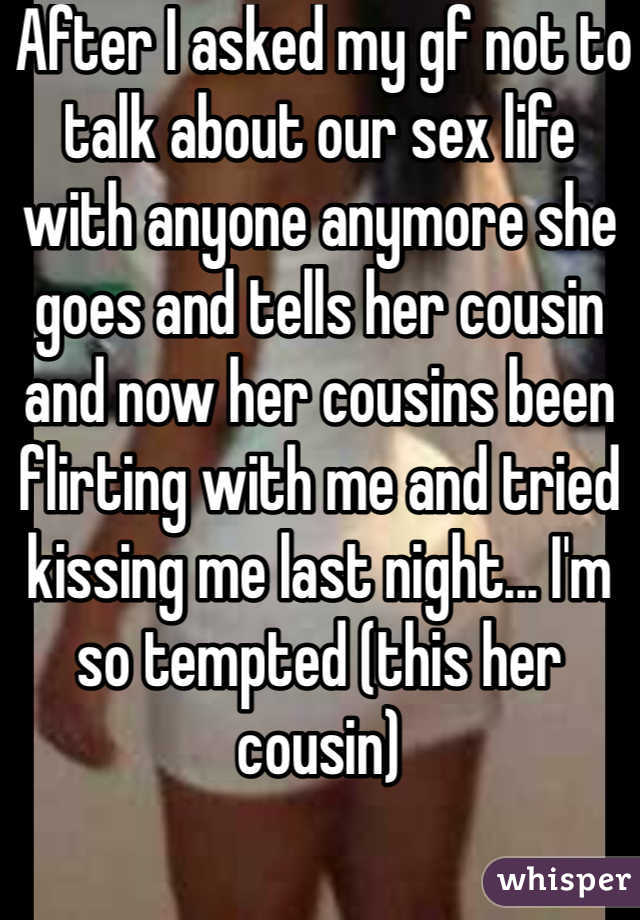 After I asked my gf not to talk about our sex life with anyone anymore she goes and tells her cousin and now her cousins been flirting with me and tried kissing me last night... I'm so tempted (this her cousin)