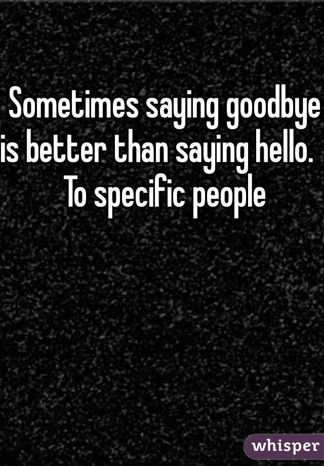Sometimes saying goodbye is better than saying hello.   To specific people