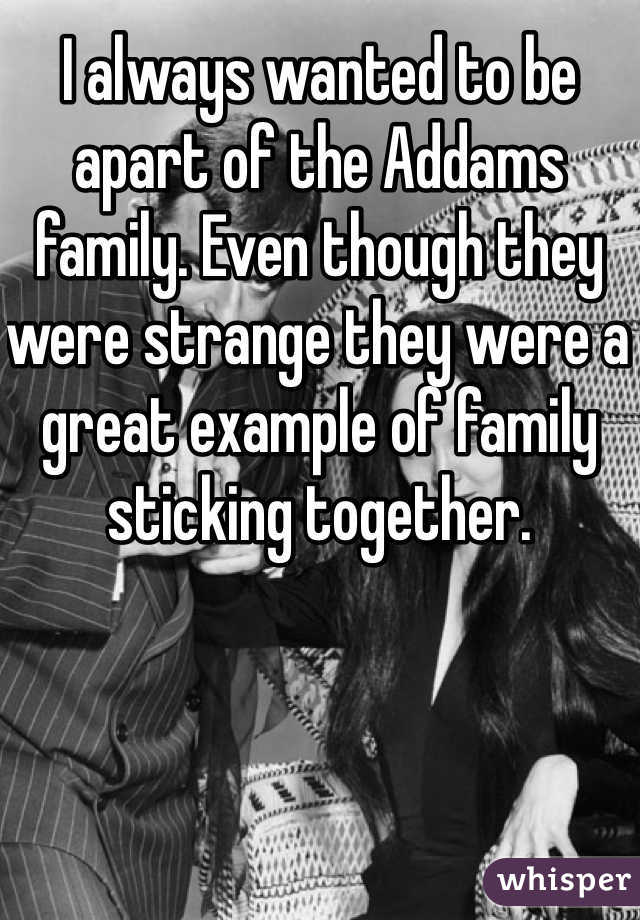 I always wanted to be apart of the Addams family. Even though they were strange they were a great example of family sticking together.