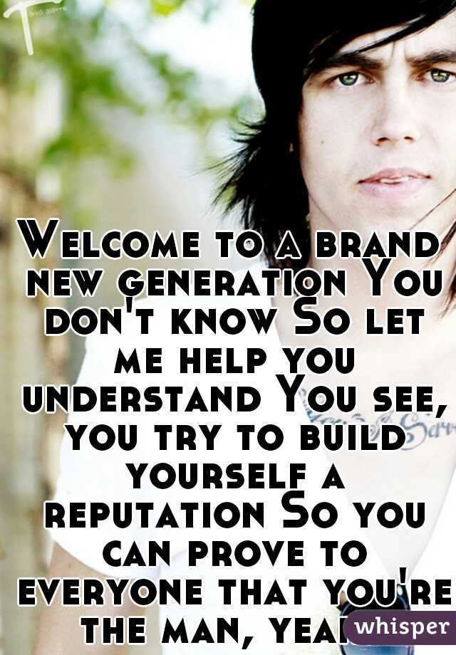 Welcome to a brand new generation You don't know So let me help you understand You see, you try to build yourself a reputation So you can prove to everyone that you're the man, yeah.