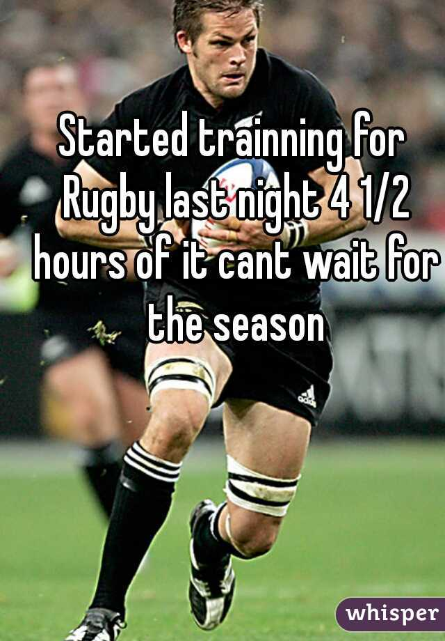 Started trainning for Rugby last night 4 1/2 hours of it cant wait for the season