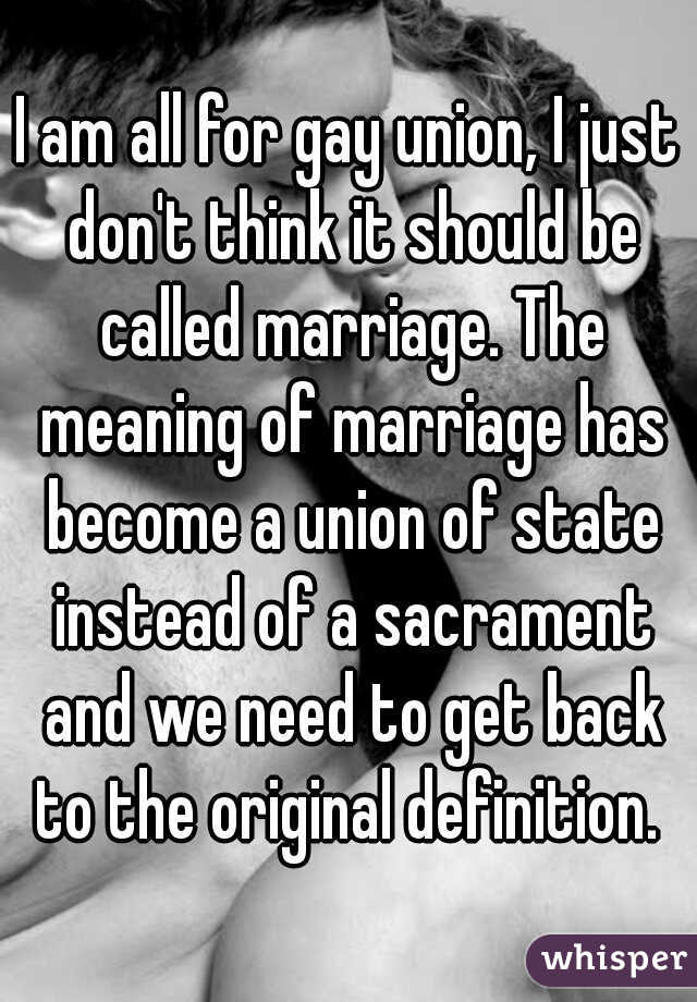 I am all for gay union, I just don't think it should be called marriage. The meaning of marriage has become a union of state instead of a sacrament and we need to get back to the original definition.