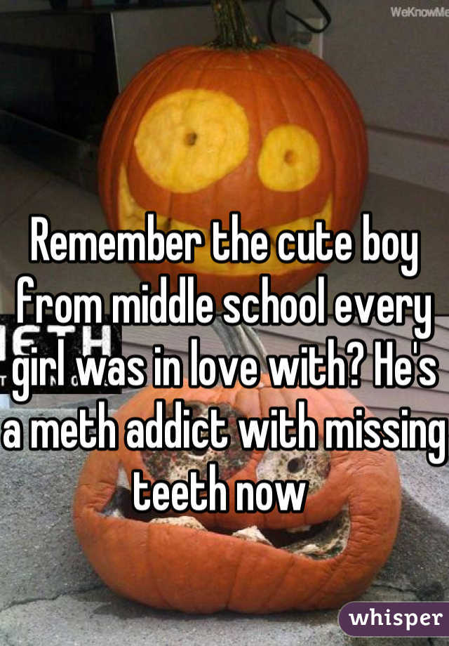 Remember the cute boy from middle school every girl was in love with? He's a meth addict with missing teeth now