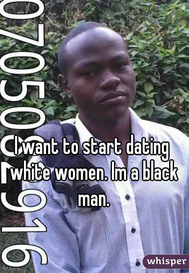 I want to start dating white women. Im a black man.