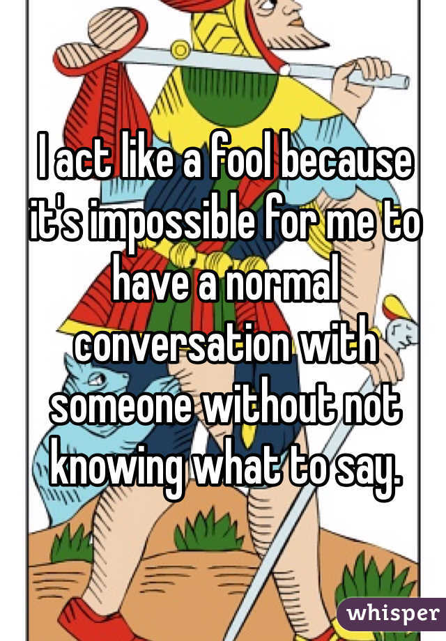 I act like a fool because it's impossible for me to have a normal conversation with someone without not knowing what to say.