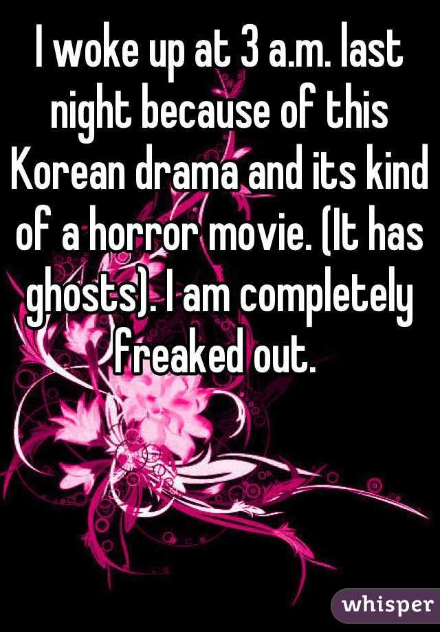 I woke up at 3 a.m. last night because of this Korean drama and its kind of a horror movie. (It has ghosts). I am completely freaked out.