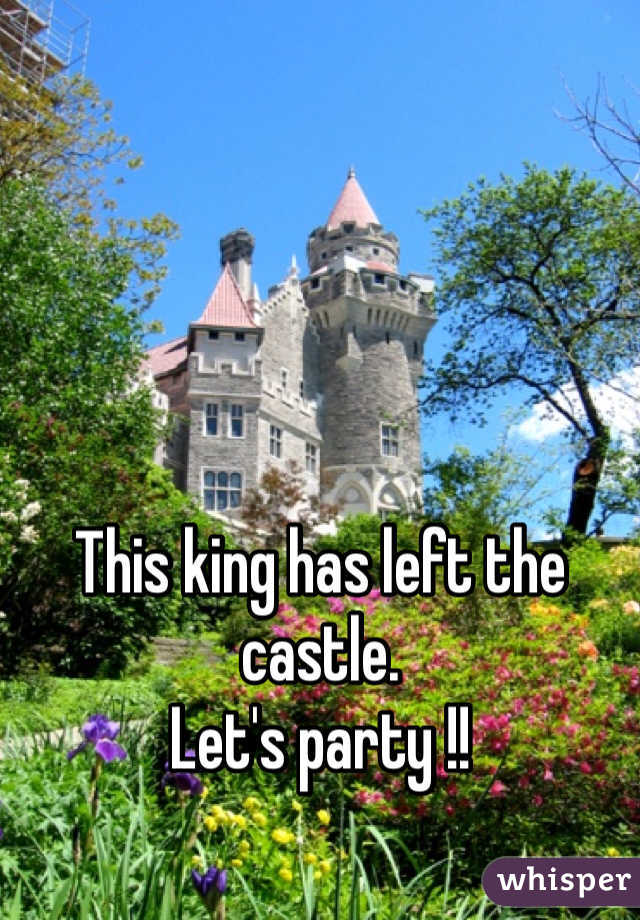 This king has left the castle.  Let's party !!