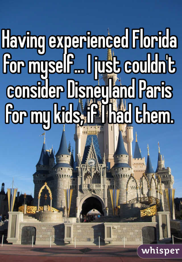 Having experienced Florida for myself... I just couldn't consider Disneyland Paris for my kids, if I had them.