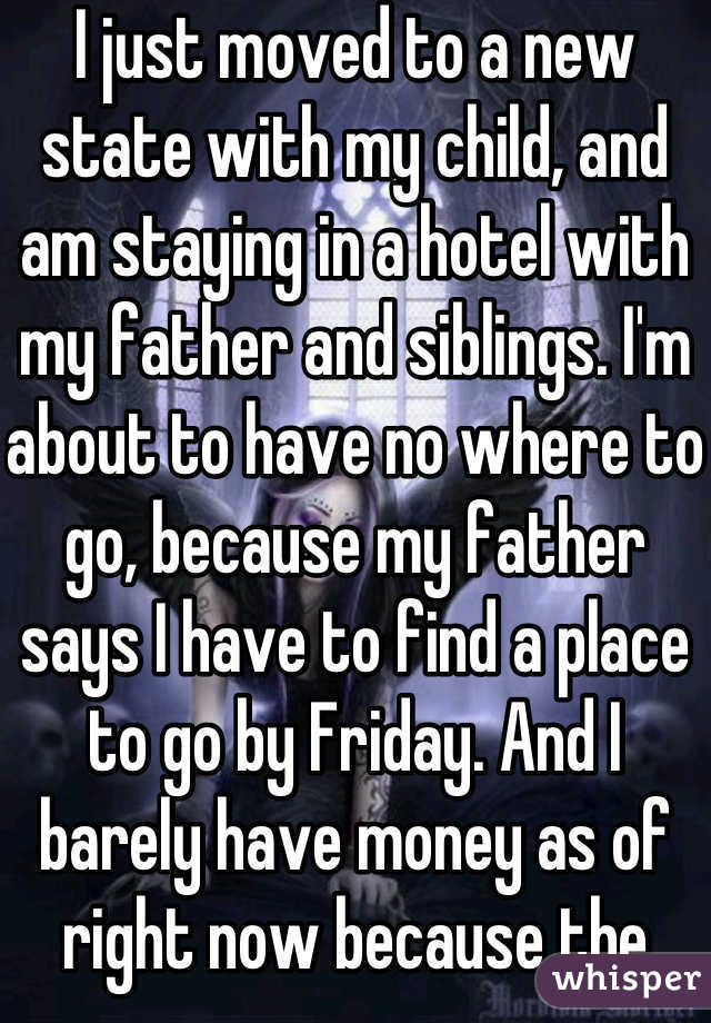 I just moved to a new state with my child, and am staying in a hotel with my father and siblings. I'm about to have no where to go, because my father says I have to find a place to go by Friday. And I barely have money as of right now because the hotel costs so much. And I recently experienced some heartbreak and just really need a break. I'm giving up on happy endings.