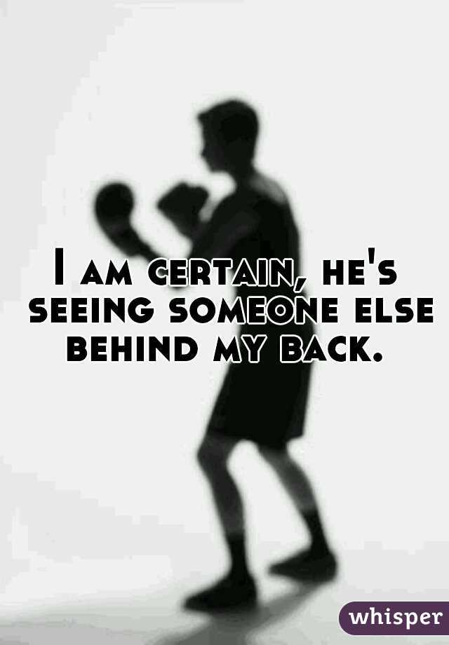 I am certain, he's seeing someone else behind my back.