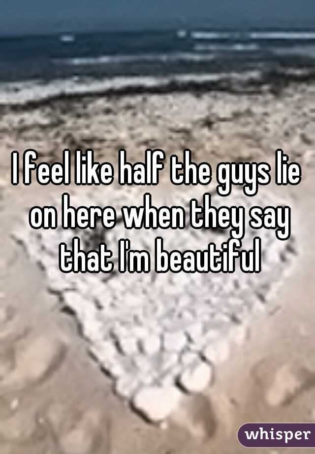 I feel like half the guys lie on here when they say that I'm beautiful