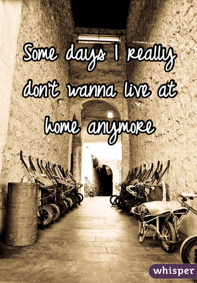 Some days I really don't wanna live at home anymore