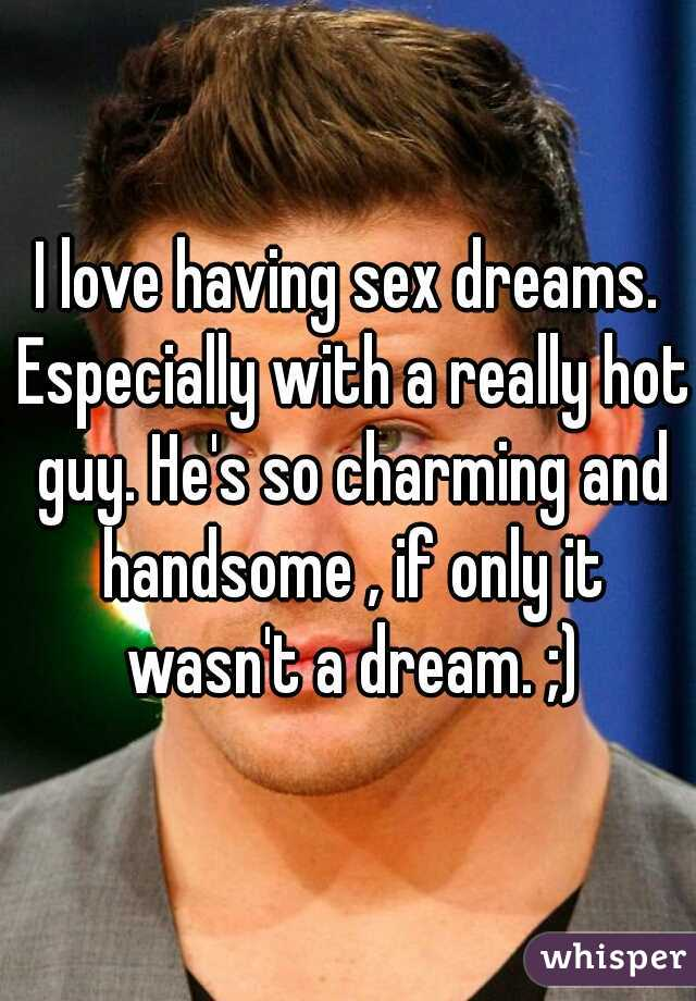 I love having sex dreams. Especially with a really hot guy. He's so charming and handsome , if only it wasn't a dream. ;)