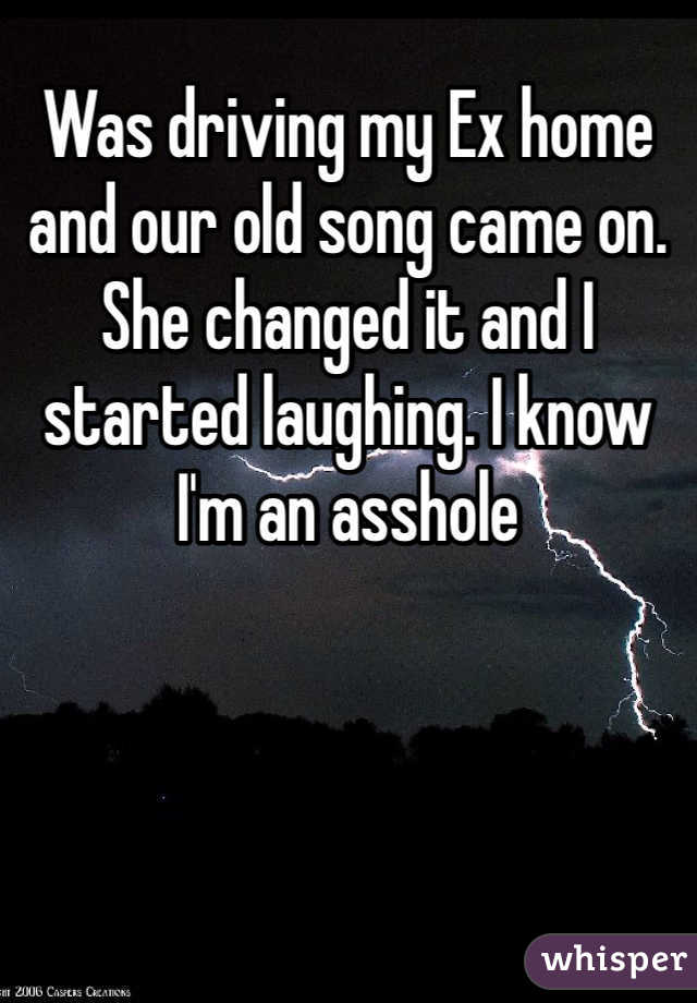 Was driving my Ex home and our old song came on. She changed it and I started laughing. I know I'm an asshole