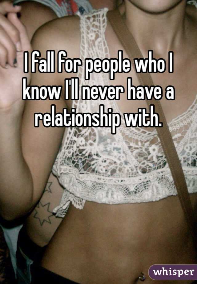 I fall for people who I know I'll never have a relationship with.