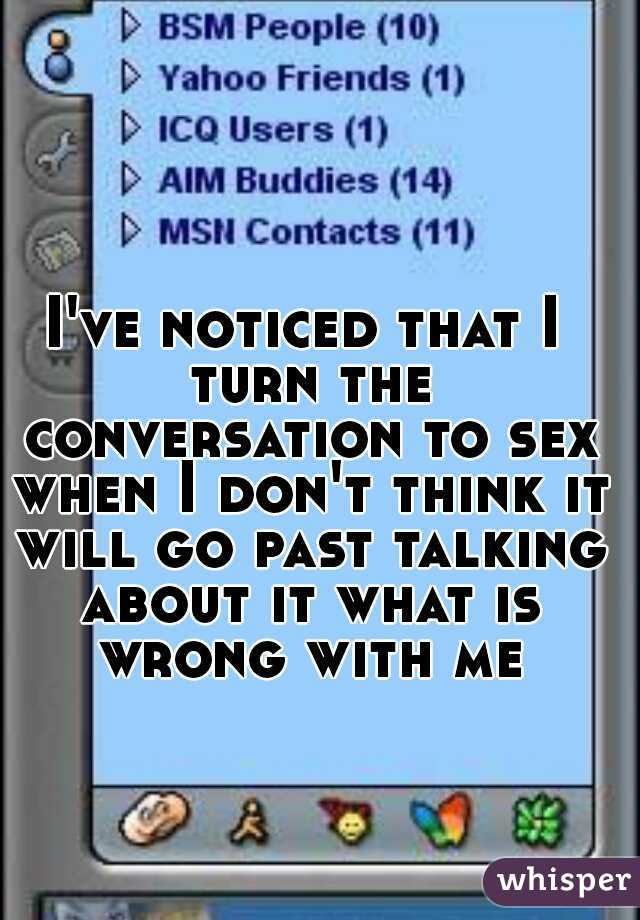 I've noticed that I turn the conversation to sex when I don't think it will go past talking about it what is wrong with me