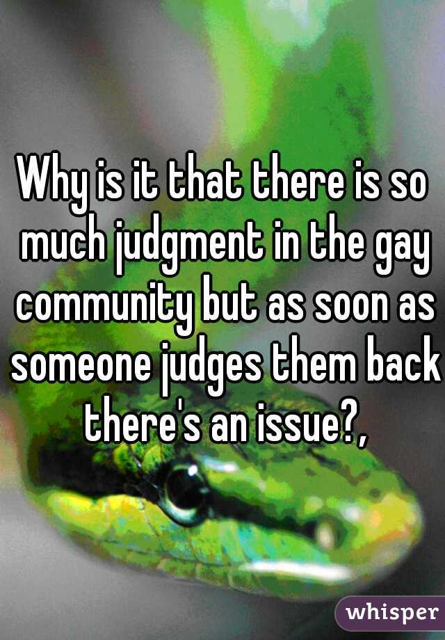 Why is it that there is so much judgment in the gay community but as soon as someone judges them back there's an issue?,