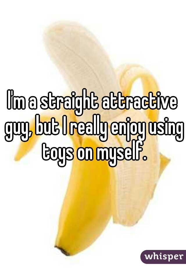 I'm a straight attractive guy, but I really enjoy using toys on myself.