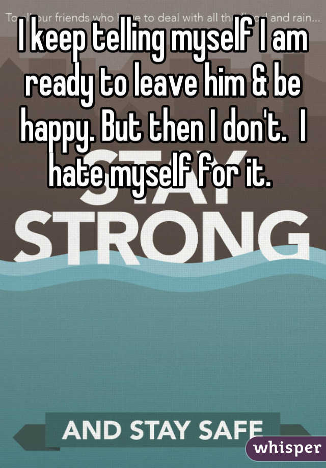 I keep telling myself I am ready to leave him & be happy. But then I don't.  I hate myself for it.
