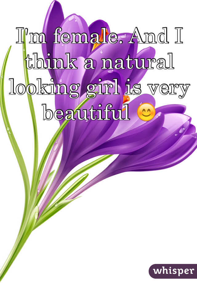 I'm female. And I think a natural looking girl is very beautiful 😊