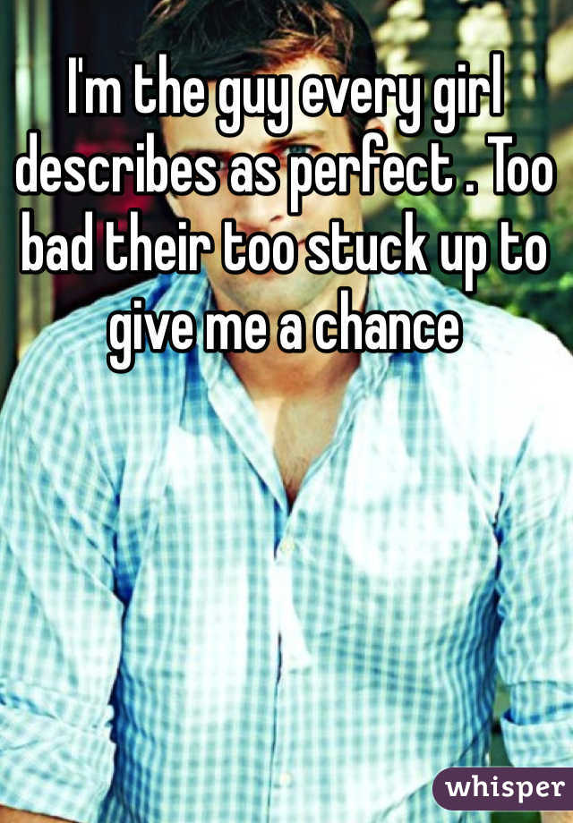 I'm the guy every girl describes as perfect . Too bad their too stuck up to give me a chance