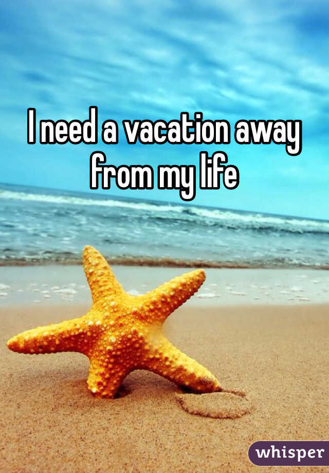 I need a vacation away from my life