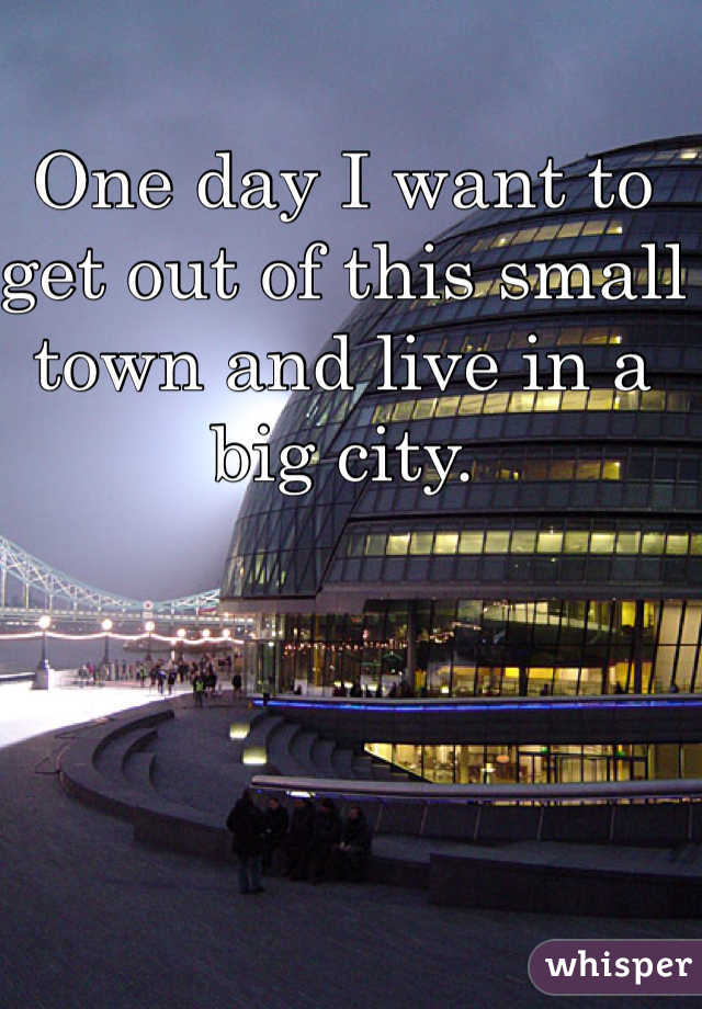 One day I want to get out of this small town and live in a big city.