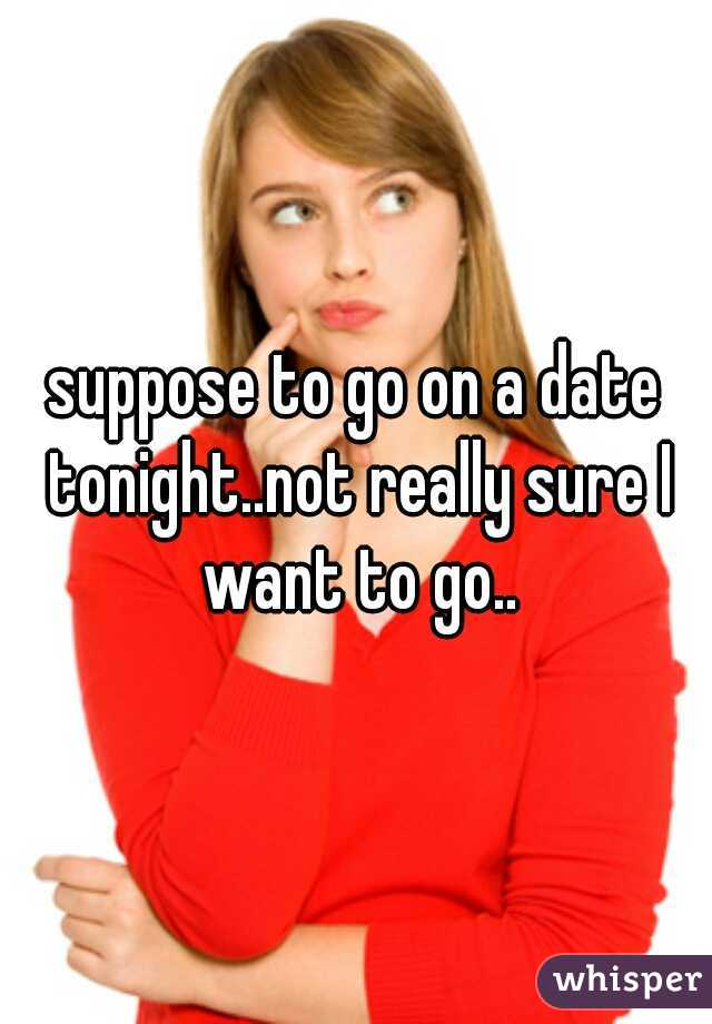 suppose to go on a date tonight..not really sure I want to go..