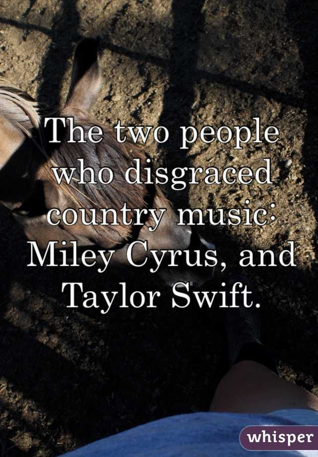 The two people who disgraced country music: Miley Cyrus, and Taylor Swift.