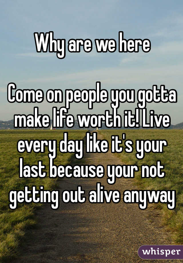 Why are we here  Come on people you gotta make life worth it! Live every day like it's your last because your not getting out alive anyway