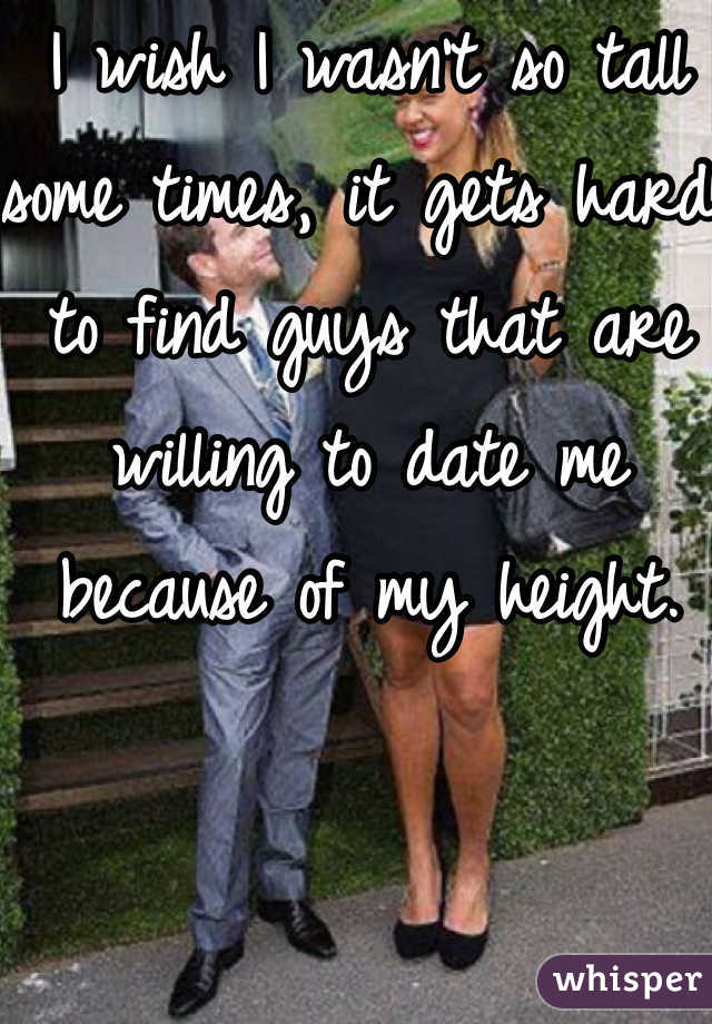 I wish I wasn't so tall some times, it gets hard to find guys that are willing to date me because of my height.