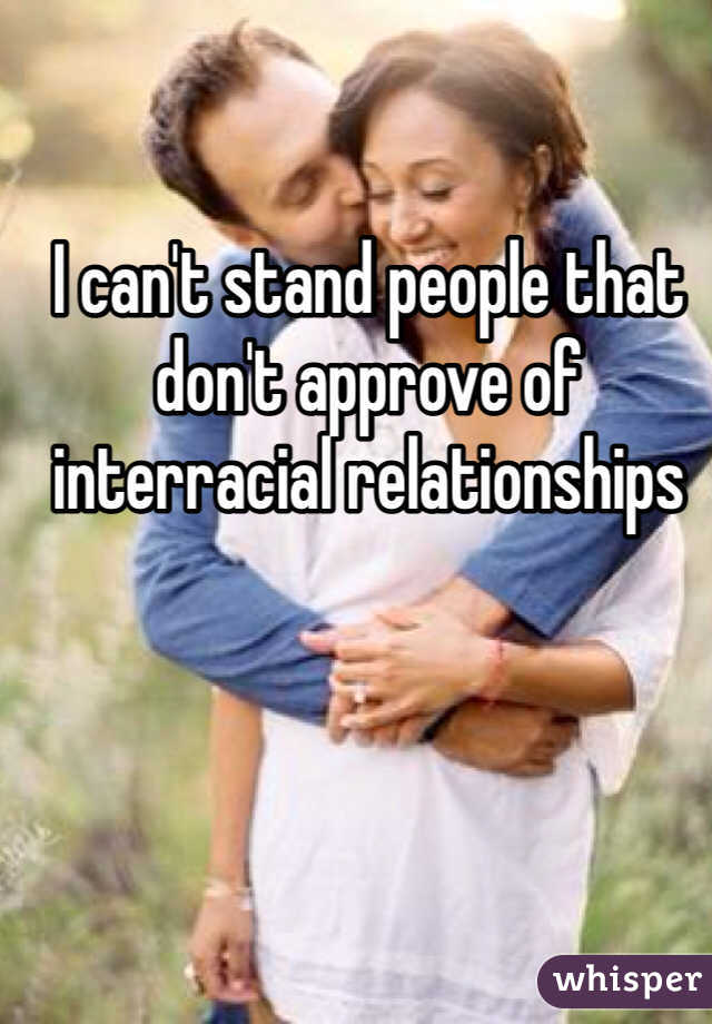 I can't stand people that don't approve of interracial relationships